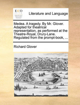 Medea. a Tragedy. by Mr. Glover. Adapted for Theatrical Representation, as Performed at the Theatre-Royal, Drury-Lane. Regulated from the Prompt-Book, ... by Richard Glover