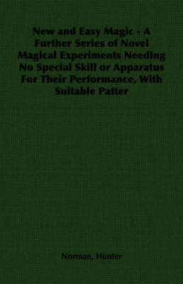 New and Easy Magic - A Further Series of Novel Magical Experiments Needing No Special Skill or Apparatus For Their Performance, With Suitable Patter by Norman Hunter