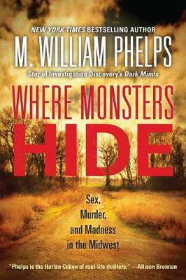 Where Monsters Hide: Sex, Murder, and Madness in the Midwest by M. William Phelps