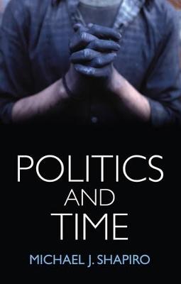 Politics and Time by Michael J. Shapiro