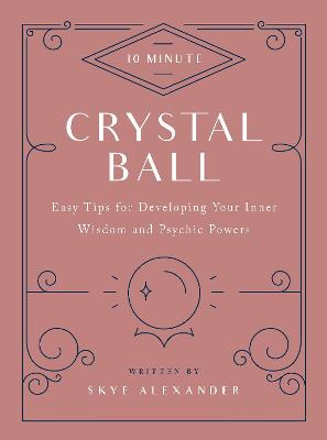 10-Minute Crystal Ball: Easy Tips for Developing Your Inner Wisdom and Psychic Powers by Skye Alexander
