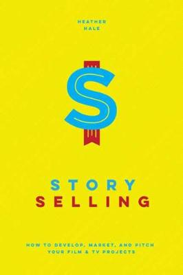 Story Selling: How to Pitch Film and TV Projects by Heather Hale