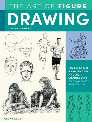 The Art of Figure Drawing for Beginners: Learn to use basic shapes and art mannequins to draw faces and figures by Gecko Keck
