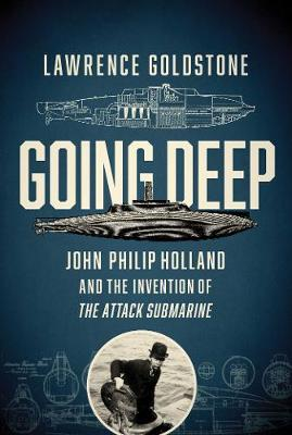 Going Deep - John Philip Holland and the Invention of the Attack Submarine by Lawrence Goldstone