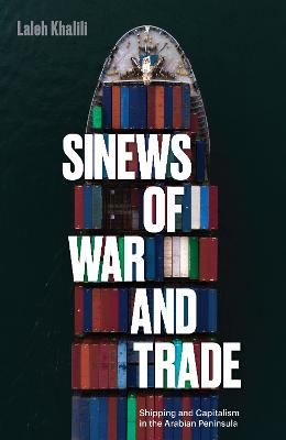 Sinews of War and Trade: Shipping and Capitalism in the Arabian Peninsula by Laleh Khalili