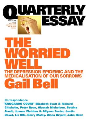 The Worried Well: The Depression Epidemic and Medicalisation ofOur Sorrows: Quarterly Essay 18 by Gail Bell