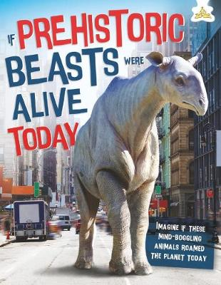 If Prehistoric Beasts Were Alive Today by John Farndon