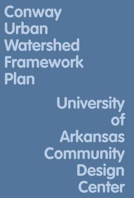 Conway Urban Watershed Framework Plan by University of Arkansas Community Design Center