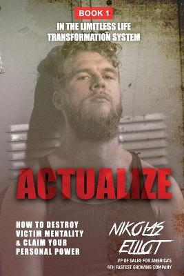 Actualize - Book 1 in The Limitless Life Transformation System: How to Destroy Victim Mentality & Claim Your Personal Power by Nikolas Elliot