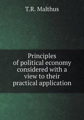 Principles of Political Economy Considered with a View to Their Practical Application by T R Malthus