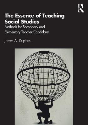 The Essence of Teaching Social Studies: Methods for Secondary and Elementary Teacher Candidates by James A. Duplass