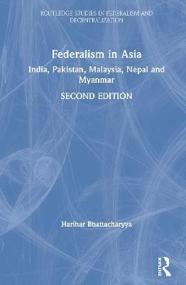 Federalism in Asia: India, Pakistan, Malaysia, Nepal and Myanmar by Harihar Bhattacharyya