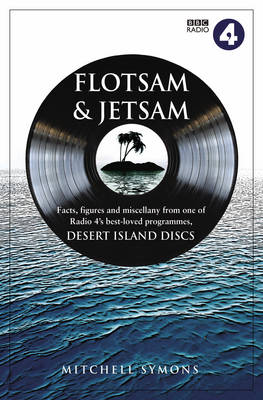 Desert Island Discs: Flotsam & Jetsam: Fascinating Facts, Figures and Miscellany from One of BBC Rradio 4's Best-loved Programmes by Mitchell Symons