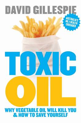 Toxic Oil: Why Vegetable Oil Will Kill You & How To Save Yourself by David Gillespie
