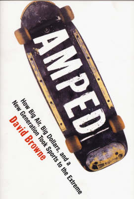Amped: How Big Air, Big Dollars, and a New Generation Took Sports to the Extreme by David Browne