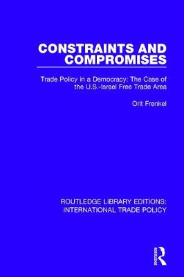 Constraints and Compromises: Trade Policy in a Democracy: The Case of the U.S.-Israel Free Trade Area by Orit Frenkel