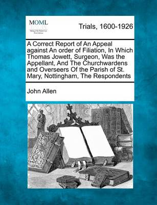 A Correct Report of an Appeal Against an Order of Filiation, in Which Thomas Jowett, Surgeon, Was the Appellant, and the Churchwardens and Overseers of the Parish of St. Mary, Nottingham, the Respondents book