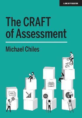 The CRAFT Of Assessment: A whole school approach to assessment of learning by Michael Chiles