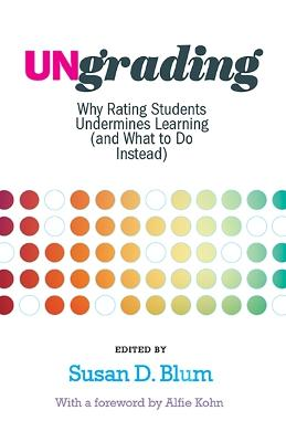 Ungrading: Why Rating Students Undermines Learning (and What to Do Instead) by Susan D. Blum