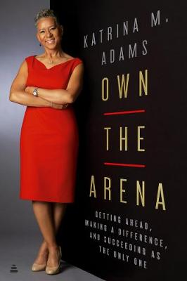 Own the Arena: Getting Ahead, Making a Difference, and Succeeding as the Only One by Katrina Adams
