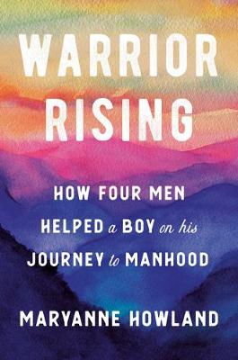 Warrior Rising: How Four Men Helped a Boy on His Journey to Manhood book