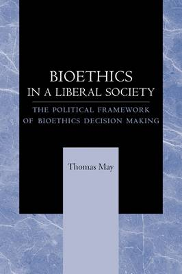 Bioethics in a Liberal Society by Thomas May