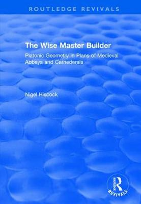 Wise Master Builder: Platonic Geometry in Plans of Medieval Abbeys and Cathederals book