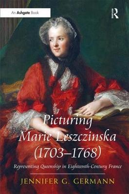 Picturing Marie Leszczinska (1703-1768) by Jennifer G Germann