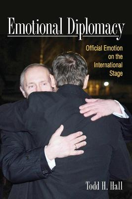 Emotional Diplomacy: Official Emotion on the International Stage by Todd H. Hall