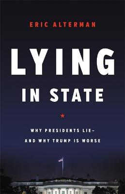 Lying in State: Why Presidents Lie -- And Why Trump Is Worse by Eric Alterman