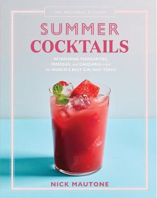 The The Artisanal Kitchen: Summer Cocktails: Refreshing Margaritas, Mimosas, and Daiquiris-and the World's Best Gin and Tonic by Nick Mautone
