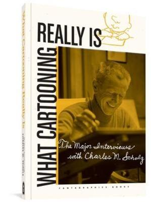 What Cartooning Really Is: The Major Interviews with Charles Schulz by Gary Groth
