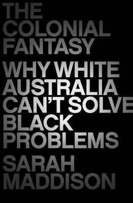 The Colonial Fantasy: Why White Australia Can't Solve Black Problems by Sarah Maddison