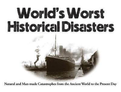 World's Worst Historical Disasters: Natural and Man-made Catastrophes from the Ancient World to the Present Day by Chris McNab