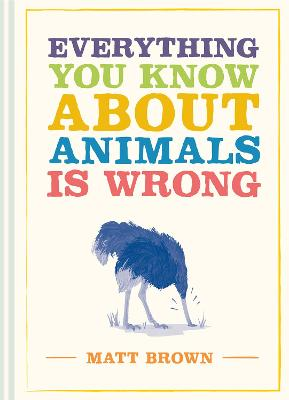 Everything You Know About Animals is Wrong by Matt Brown