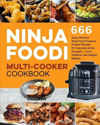 Ninja Foodi Multi-Cooker Cookbook: 666 Easy Delicious Ninja Foodi Pressure Cooker Recipes for Everyone at Any Occasion, Live a Healthier and Happier lifestyle by Jenny Lee