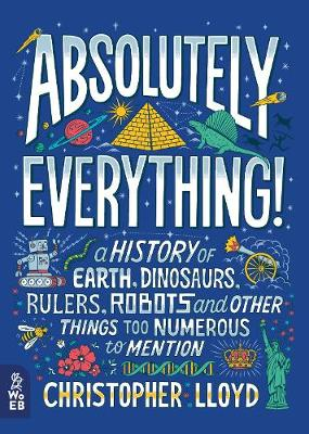 Absolutely Everything!: A History of Earth, Dinosaurs, Rulers, Robots and Other Things Too Numerous to Mention by Christopher Lloyd