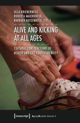 Alive and Kicking at All Ages: Cultural Constructions of Health and Life Course Identity by Ulla Kriebernegg