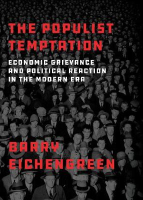 The Populist Temptation: Economic Grievance and Political Reaction in the Modern Era by Barry Eichengreen