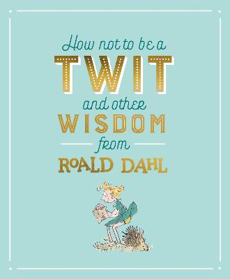 Growing Down: How Not To Be A Twit and Other Wisdom from Roald Dahl by Roald Dahl