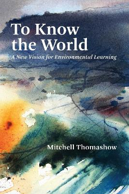 To Know the World: A New Vision for Environmental Learning by Mitchell Thomashow