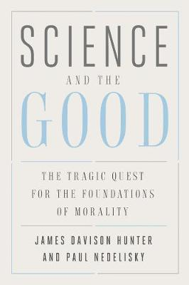 Science and the Good: The Tragic Quest for the Foundations of Morality by James Davison Hunter