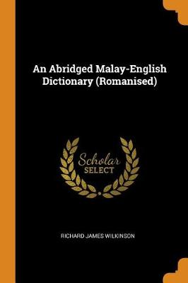 An Abridged Malay-English Dictionary (Romanised) by Richard James Wilkinson