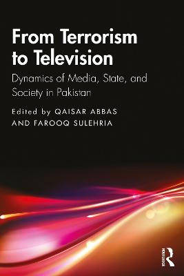 From Terrorism to Television: Dynamics of Media, State, and Society in Pakistan book