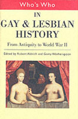 Who's Who in Gay and Lesbian History From Antiquity to the Mid-twentieth Century v.1 by Robert Aldrich