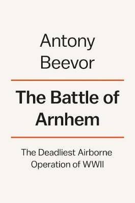 Battle of Arnhem by Antony Beevor