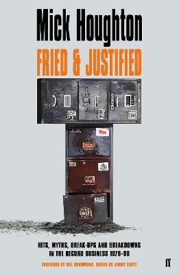 Fried & Justified: Hits, Myths, Break-Ups and Breakdowns in the Record Business 1978-98 by Mick Houghton