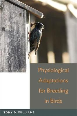 Physiological Adaptations for Breeding in Birds by Tony D. Williams