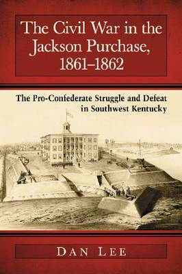 The Civil War in the Jackson Purchase, 1861-1862 by Dan Lee