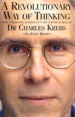 A Revolutionary Way of Thinking: From a Near-fatal Accident to a New Science of Healing by Charles Krebs